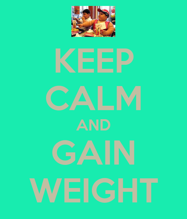 KEEP CALM AND GAIN WEIGHT