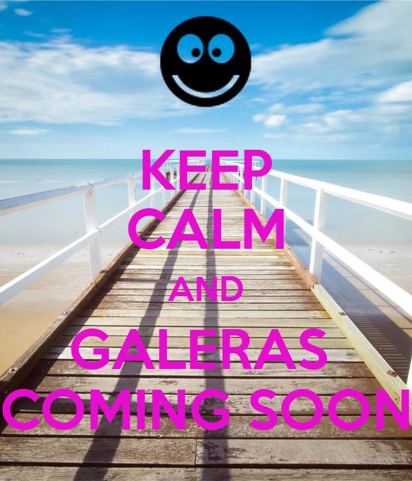 KEEP CALM AND GALERAS  COMING SOON