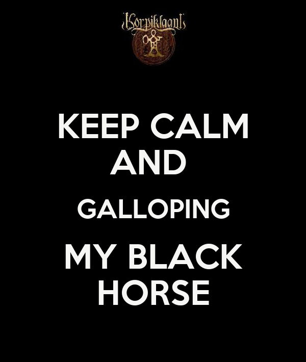 KEEP CALM AND  GALLOPING MY BLACK HORSE