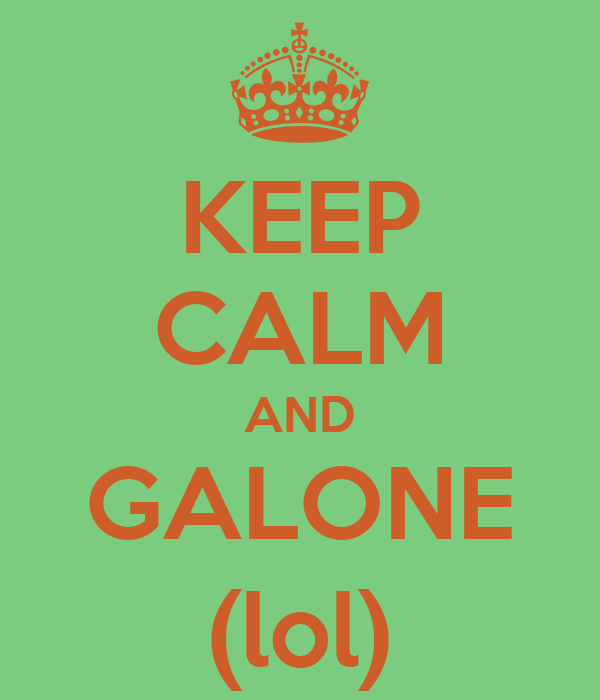 KEEP CALM AND GALONE (lol)