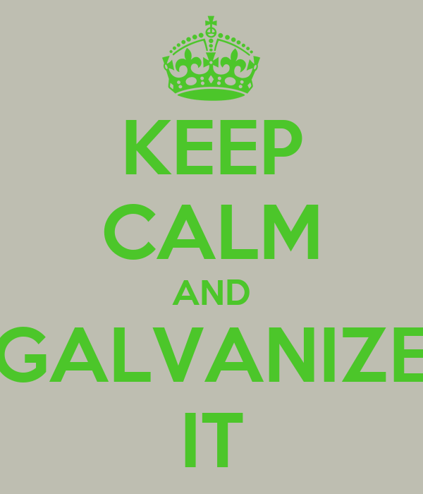 KEEP CALM AND GALVANIZE IT