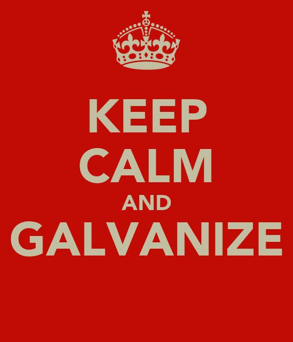 KEEP CALM AND GALVANIZE