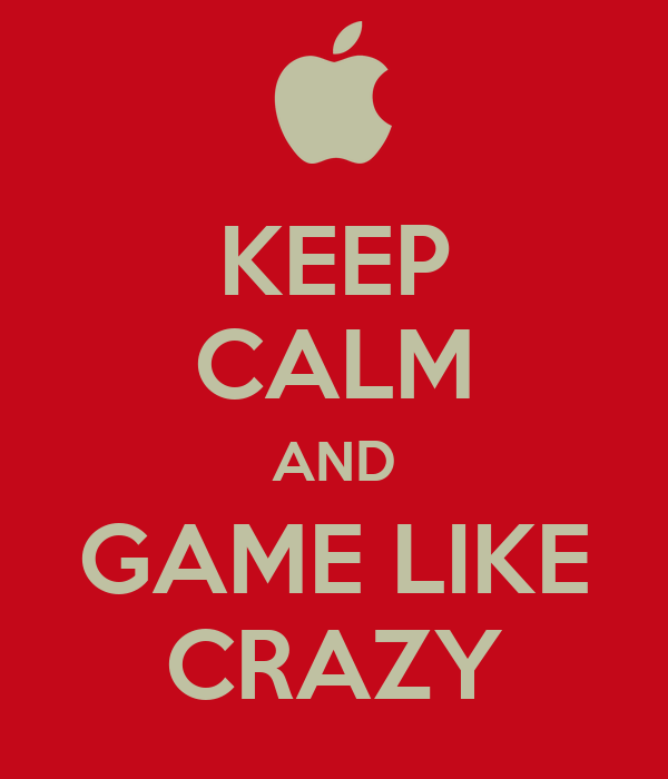 KEEP CALM AND GAME LIKE CRAZY