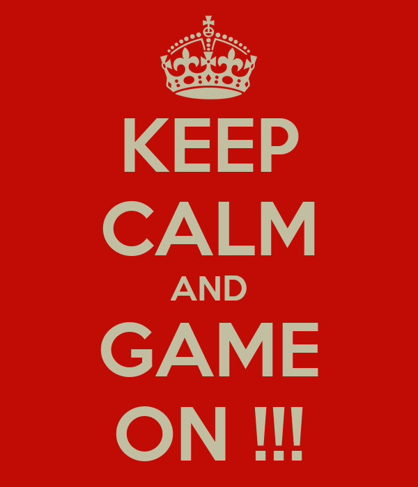 KEEP CALM AND GAME ON !!!