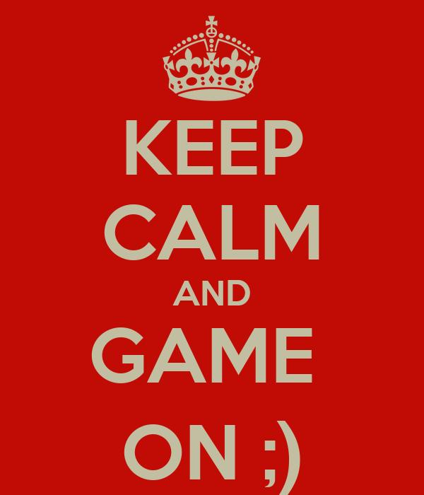 KEEP CALM AND GAME  ON ;)