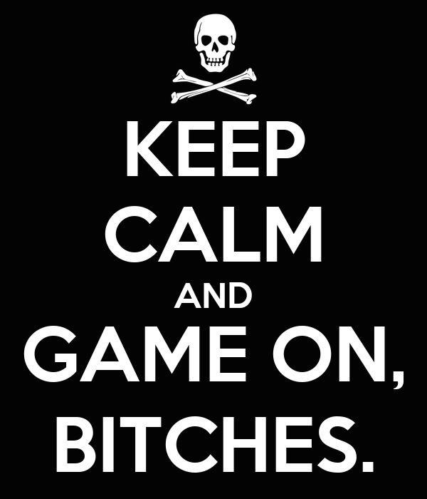 KEEP CALM AND GAME ON, BITCHES.