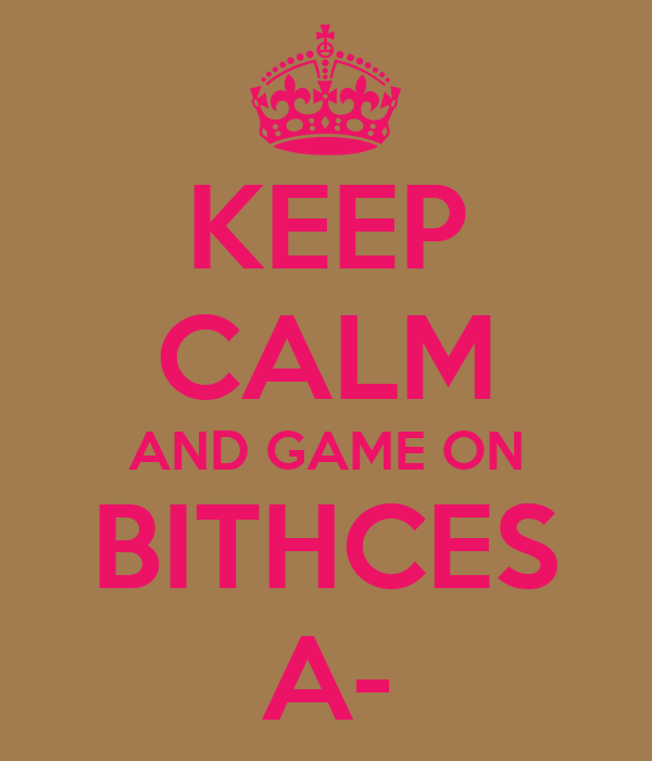 KEEP CALM AND GAME ON BITHCES A-