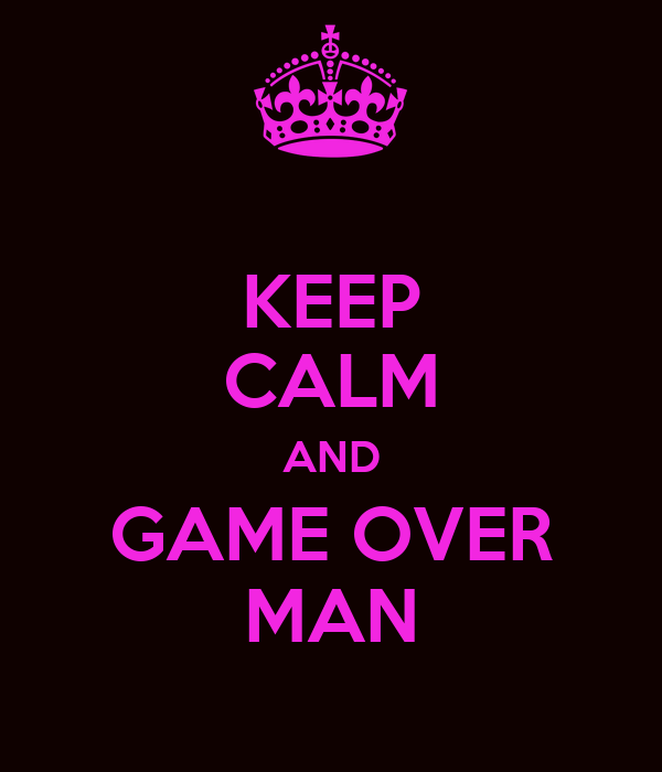 KEEP CALM AND GAME OVER MAN