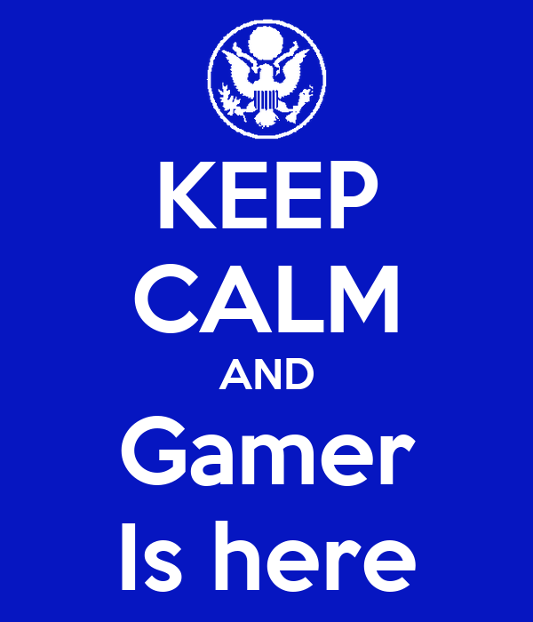 KEEP CALM AND Gamer Is here