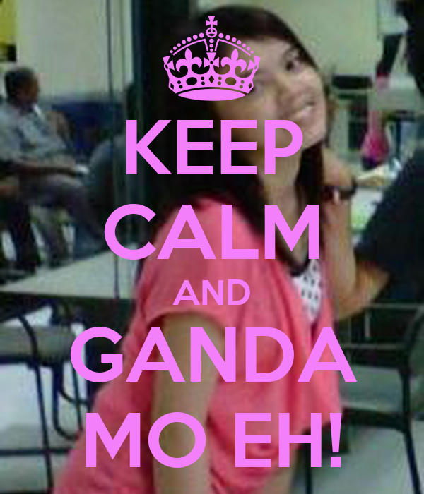 KEEP CALM AND GANDA MO EH!