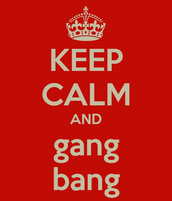 KEEP CALM AND gang bang