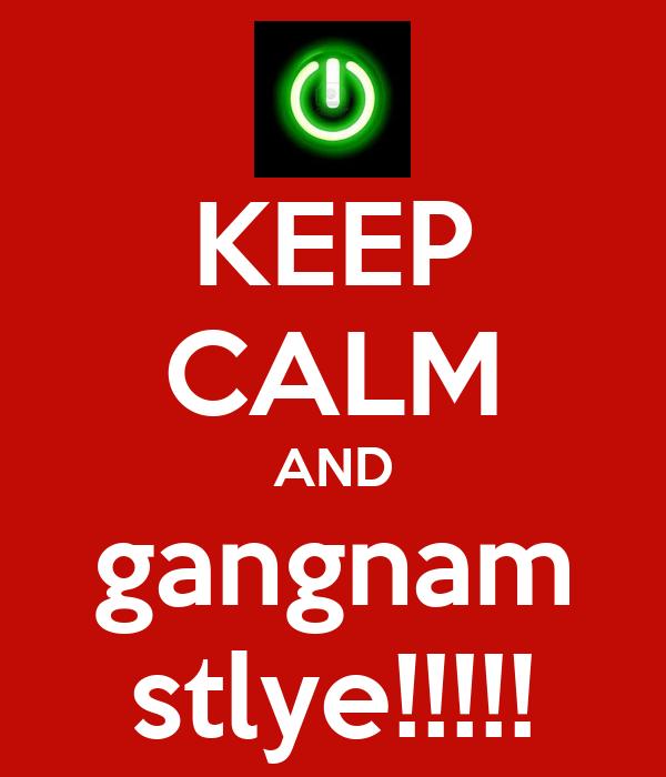KEEP CALM AND gangnam stlye!!!!!