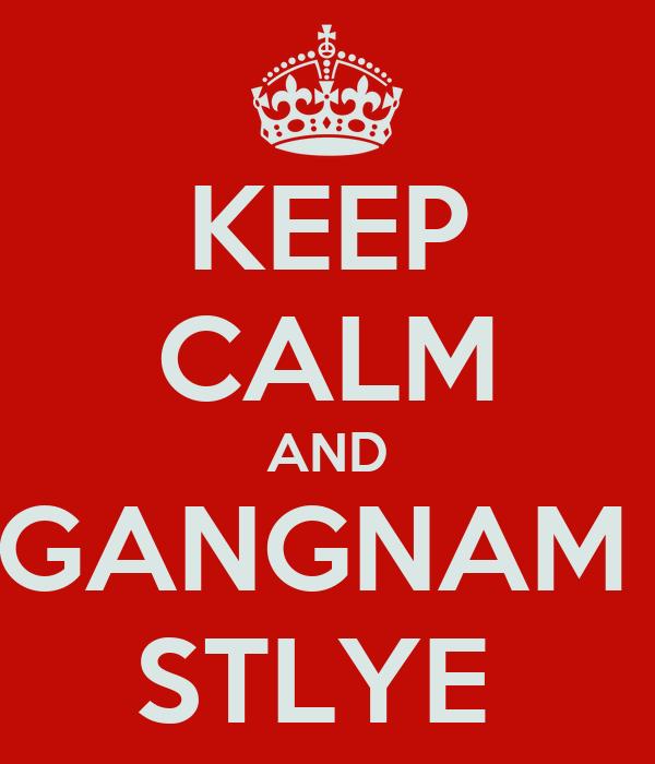 KEEP CALM AND GANGNAM  STLYE