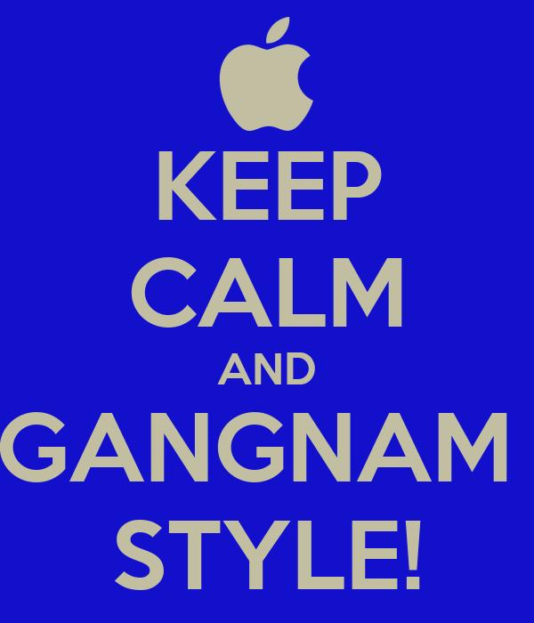 KEEP CALM AND GANGNAM  STYLE!