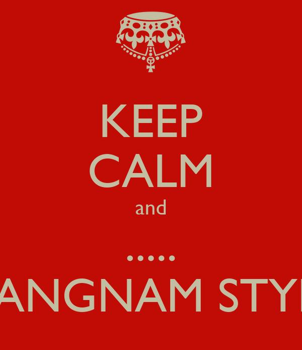 KEEP CALM and ..... GANGNAM STYLE