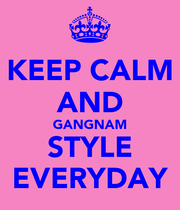 KEEP CALM AND GANGNAM STYLE EVERYDAY