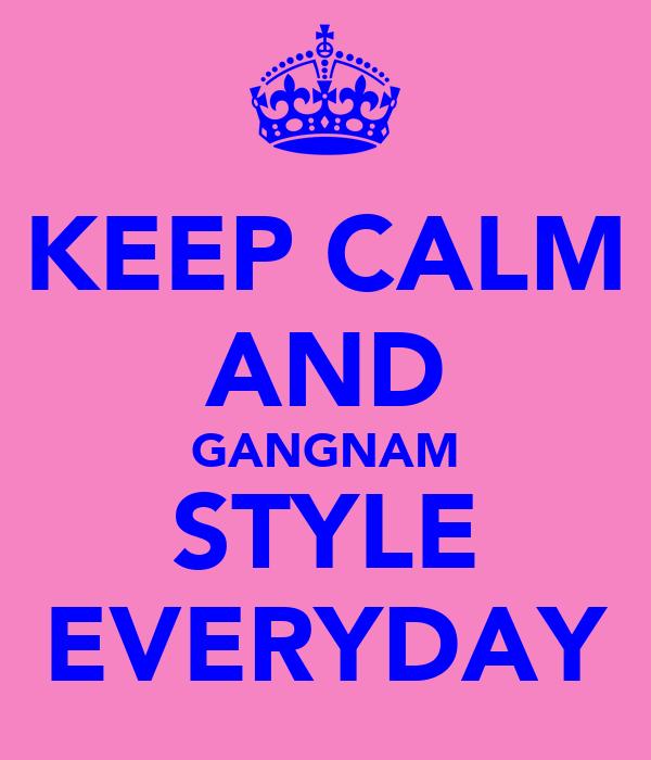 KEEP CALM AND GANGNAM STYLE EVERYDAY
