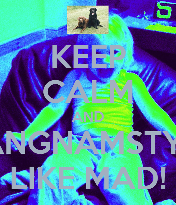 KEEP CALM AND GANGNAMSTYLE LIKE MAD!