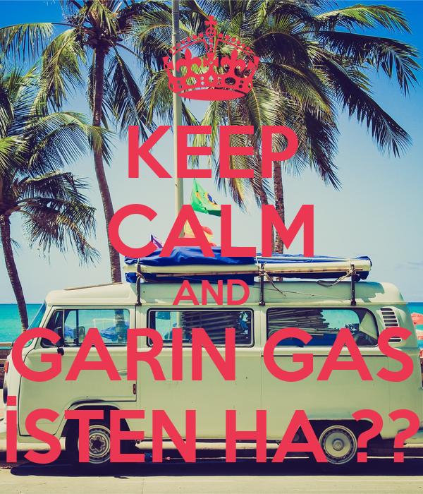 KEEP CALM AND GARIN GAS İSTEN HA ??