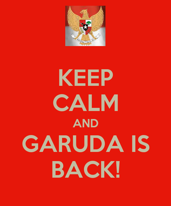 KEEP CALM AND GARUDA IS BACK!
