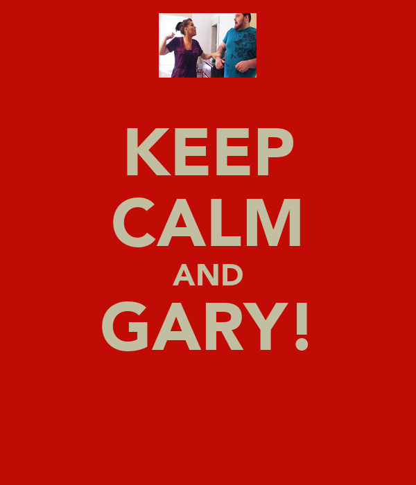KEEP CALM AND GARY!