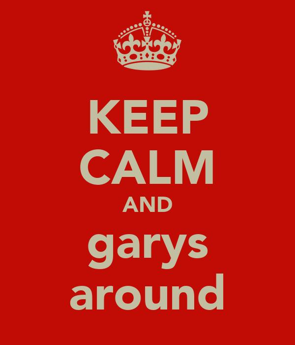 KEEP CALM AND garys around