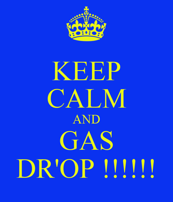 KEEP CALM AND GAS DR'OP !!!!!!