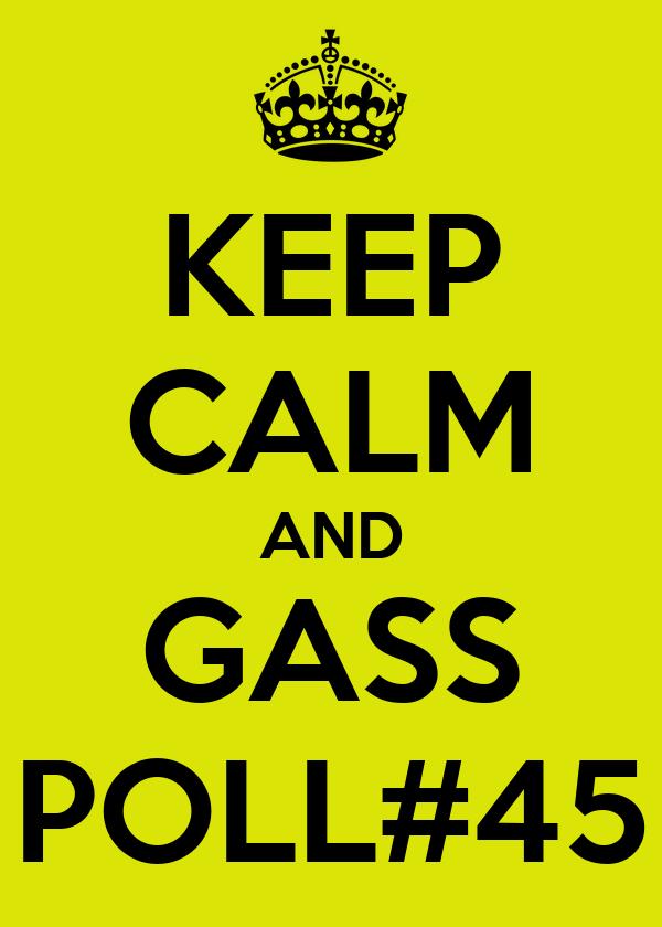 KEEP CALM AND GASS POLL#45