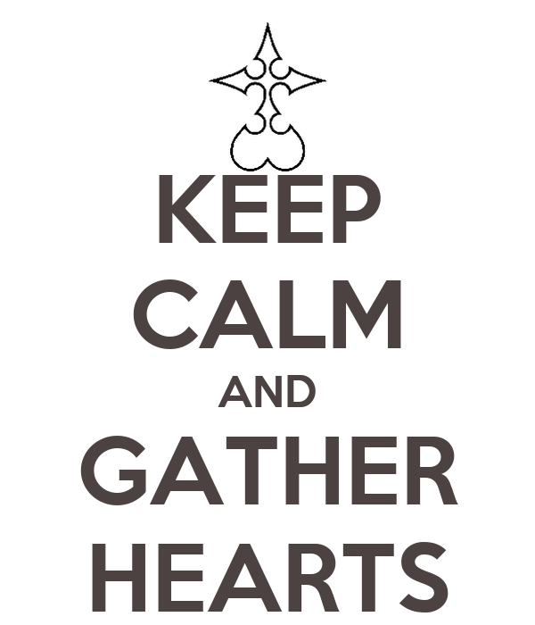 KEEP CALM AND GATHER HEARTS