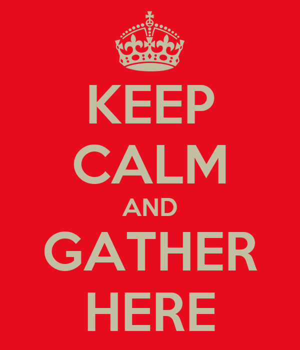 KEEP CALM AND GATHER HERE