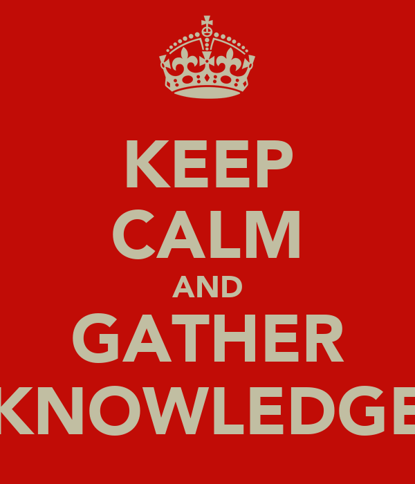 KEEP CALM AND GATHER KNOWLEDGE