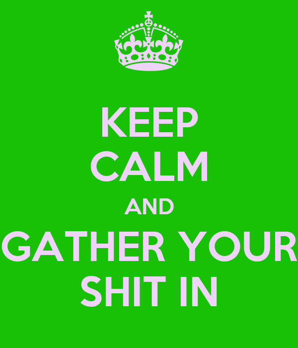 KEEP CALM AND GATHER YOUR SHIT IN