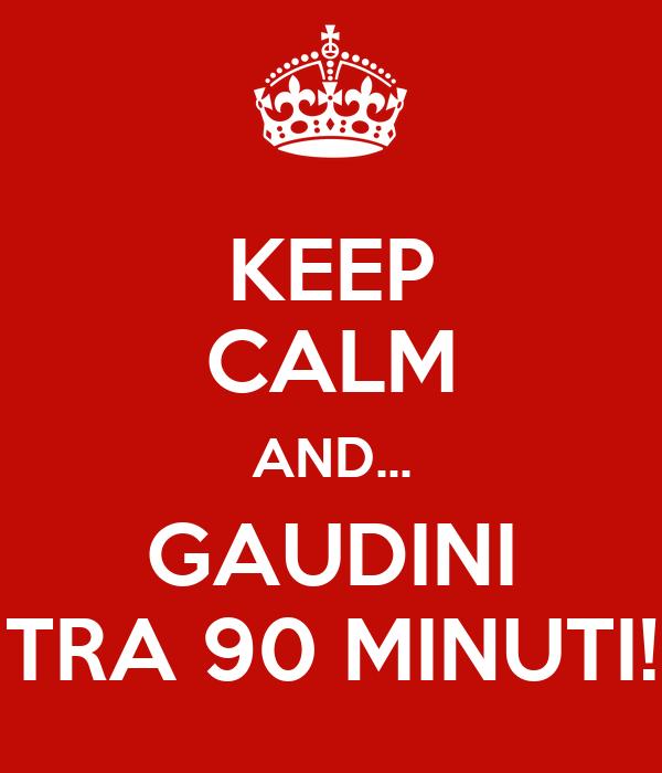 KEEP CALM AND... GAUDINI TRA 90 MINUTI!