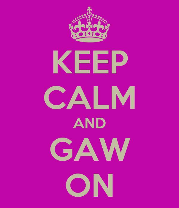 KEEP CALM AND GAW ON