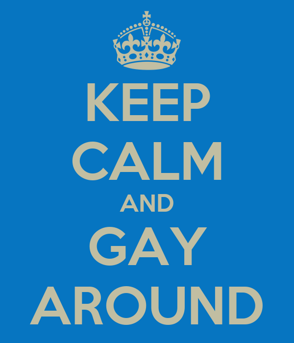 KEEP CALM AND GAY AROUND