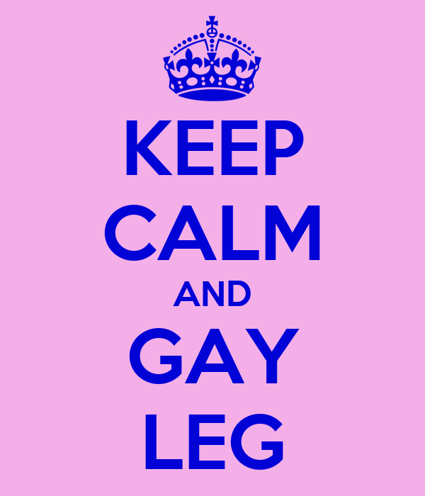 KEEP CALM AND GAY LEG