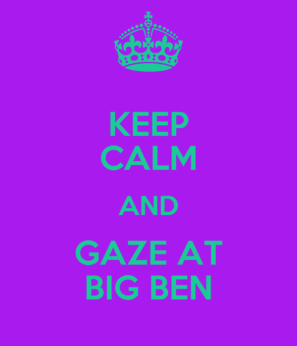 KEEP CALM AND GAZE AT BIG BEN