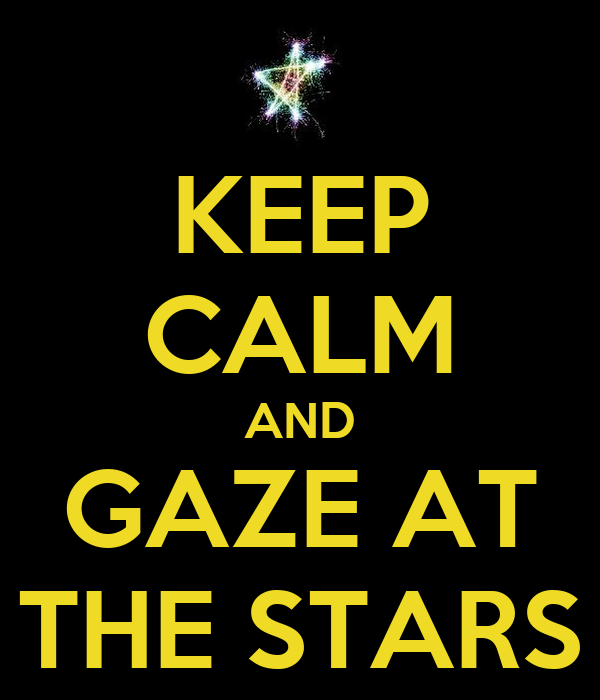 KEEP CALM AND GAZE AT THE STARS