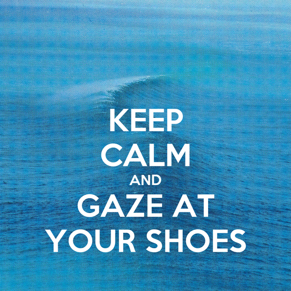 KEEP CALM AND GAZE AT YOUR SHOES