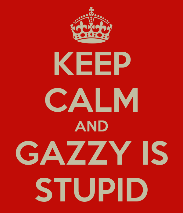 KEEP CALM AND GAZZY IS STUPID