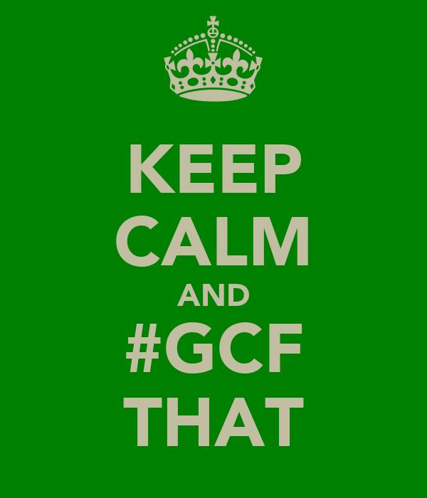 KEEP CALM AND #GCF THAT