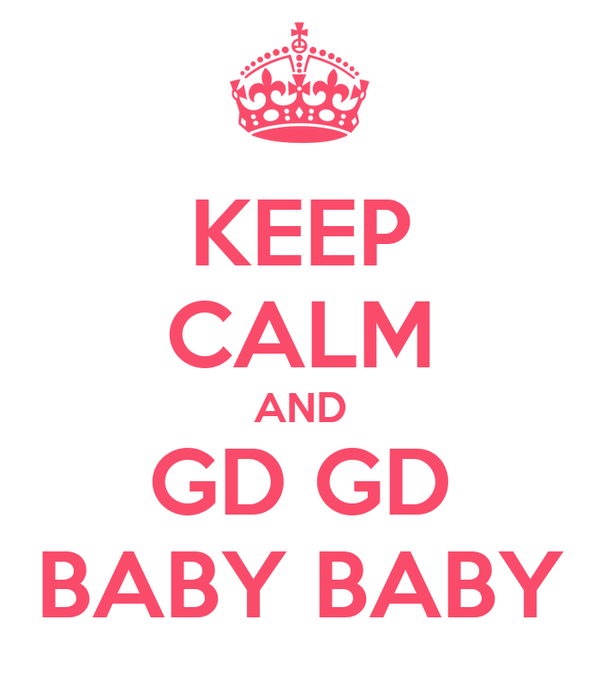 KEEP CALM AND GD GD BABY BABY