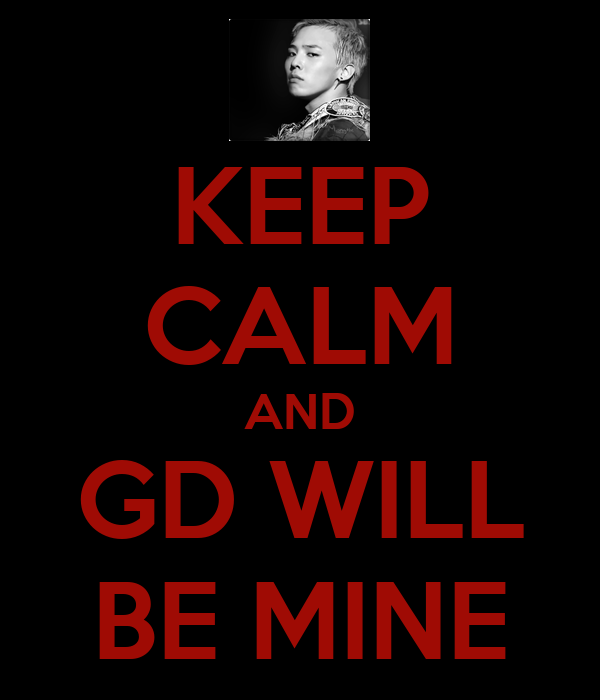 KEEP CALM AND GD WILL BE MINE