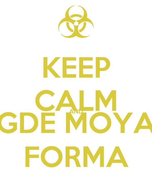 KEEP CALM AND GDE MOYA FORMA