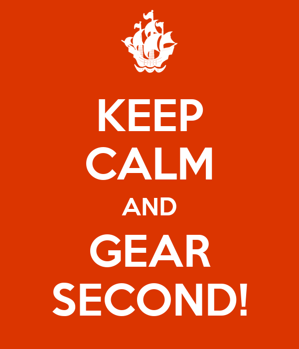 KEEP CALM AND GEAR SECOND!