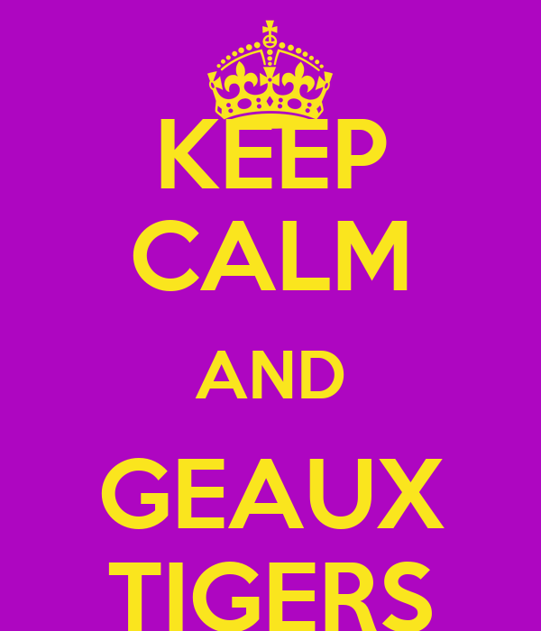 KEEP CALM AND GEAUX TIGERS