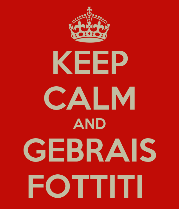 KEEP CALM AND GEBRAIS FOTTITI