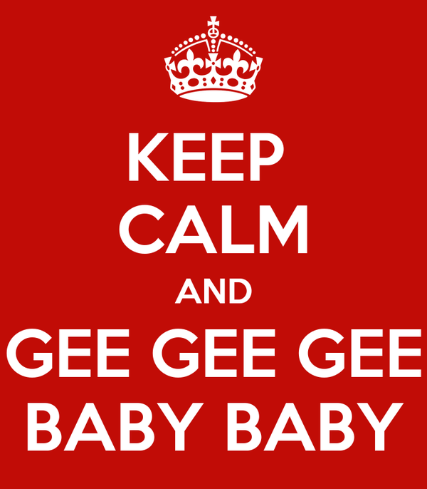 KEEP  CALM AND GEE GEE GEE BABY BABY