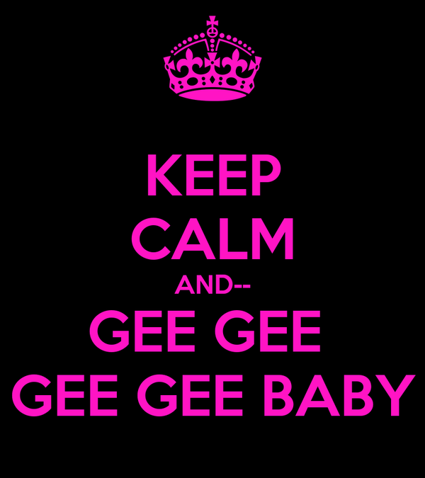 KEEP CALM AND-- GEE GEE  GEE GEE BABY