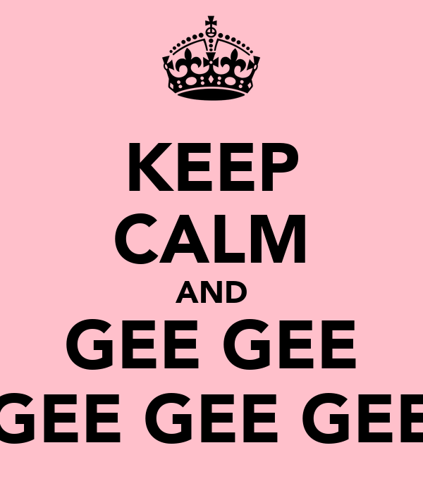 KEEP CALM AND GEE GEE GEE GEE GEE